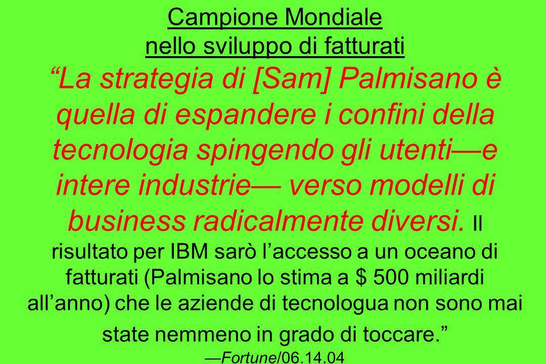 Campione Mondiale nello sviluppo di fatturati La strategia di [Sam] Palmisano è quella di espandere i confini della tecnologia spingendo gli utenti—e intere industrie— verso modelli di business radicalmente diversi.